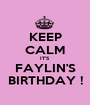 KEEP CALM IT'S FAYLIN'S BIRTHDAY ! - Personalised Poster A1 size