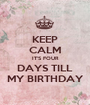 KEEP CALM IT'S FOUR DAYS TILL MY BIRTHDAY - Personalised Poster A1 size
