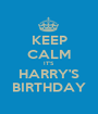 KEEP CALM IT'S  HARRY'S BIRTHDAY - Personalised Poster A1 size