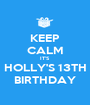 KEEP CALM IT'S HOLLY'S 13TH BIRTHDAY - Personalised Poster A1 size