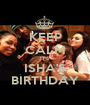 KEEP CALM IT'S ISHA'S BIRTHDAY - Personalised Poster A1 size