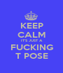 KEEP CALM IT'S JUST A FUCKING T POSE - Personalised Poster A1 size