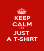 KEEP CALM IT'S JUST  A T-SHIRT - Personalised Poster A1 size