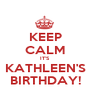 KEEP CALM IT'S KATHLEEN'S BIRTHDAY! - Personalised Poster A1 size