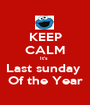 KEEP CALM It's  Last sunday  Of the Year - Personalised Poster A1 size