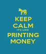 KEEP CALM IT'S LIKE PRINTING MONEY - Personalised Poster A1 size
