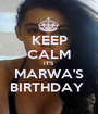 KEEP CALM IT'S MARWA'S BIRTHDAY  - Personalised Poster A1 size