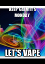 KEEP CALM IT'S MONDAY  LET'S VAPE - Personalised Poster A1 size