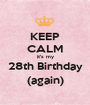 KEEP CALM it's my 28th Birthday (again) - Personalised Poster A1 size