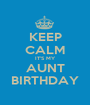 KEEP CALM IT'S MY AUNT BIRTHDAY - Personalised Poster A1 size