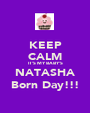 KEEP CALM IT'S MY BABY'S NATASHA Born Day!!! - Personalised Poster A1 size