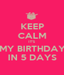 KEEP CALM IT'S MY BIRTHDAY IN 5 DAYS - Personalised Poster A1 size