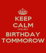 KEEP CALM IT'S MY BIRTHDAY TOMMOROW - Personalised Poster A1 size