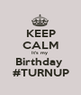 KEEP CALM It's my  Birthday  #TURNUP - Personalised Poster A1 size