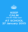 KEEP CALM IT'S MY FIRST DAY AT SCHOOL 27 January 2015 - Personalised Poster A1 size