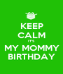 KEEP CALM IT'S  MY MOMMY BIRTHDAY - Personalised Poster A1 size