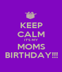 KEEP CALM IT'S MY MOMS BIRTHDAY!!! - Personalised Poster A1 size