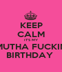 KEEP CALM IT'S MY MUTHA FUCKIN BIRTHDAY  - Personalised Poster A1 size