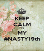 KEEP CALM IT'S  MY #NASTY19th - Personalised Poster A1 size
