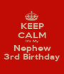 KEEP CALM It's My Nephew 3rd Birthday - Personalised Poster A1 size