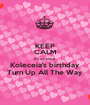 KEEP CALM it's my niece  Koleceia's birthday Turn Up All The Way  - Personalised Poster A1 size