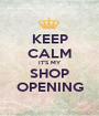KEEP CALM IT'S MY SHOP OPENING - Personalised Poster A1 size
