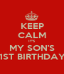 KEEP CALM IT'S MY SON'S 1ST BIRTHDAY - Personalised Poster A1 size