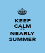 KEEP CALM IT'S NEARLY SUMMER - Personalised Poster A1 size