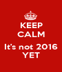KEEP CALM  It's not 2016 YET - Personalised Poster A1 size