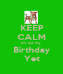 KEEP CALM It's not my  Birthday Yet - Personalised Poster A1 size
