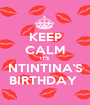 KEEP CALM IT'S  NTINTINA'S BIRTHDAY  - Personalised Poster A1 size