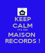 KEEP CALM IT'S ON MAISON  RECORDS ! - Personalised Poster A1 size
