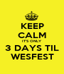 KEEP CALM IT'S ONLY 3 DAYS TIL WESFEST - Personalised Poster A1 size