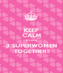 KEEP CALM It's only 3 SUPERWOMEN TOGETHER!! - Personalised Poster A1 size