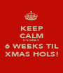 KEEP CALM IT'S ONLY 6 WEEKS TIL XMAS HOLS! - Personalised Poster A1 size