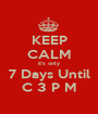 KEEP CALM it's only 7 Days Until C 3 P M - Personalised Poster A1 size