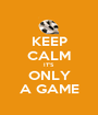 KEEP CALM IT'S ONLY A GAME - Personalised Poster A1 size