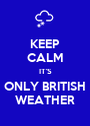 KEEP CALM IT'S ONLY BRITISH WEATHER - Personalised Poster A1 size