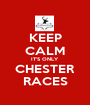 KEEP CALM IT'S ONLY CHESTER RACES - Personalised Poster A1 size