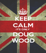 KEEP CALM IT'S ONLY DOUG WOOD - Personalised Poster A1 size