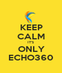 KEEP CALM IT'S ONLY ECHO360 - Personalised Poster A1 size