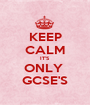 KEEP CALM IT'S ONLY  GCSE'S - Personalised Poster A1 size