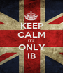 KEEP CALM IT'S ONLY IB - Personalised Poster A1 size
