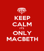 KEEP CALM IT'S ONLY MACBETH - Personalised Poster A1 size