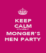 KEEP CALM IT'S ONLY  MONGER'S HEN PARTY - Personalised Poster A1 size