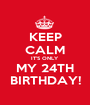 KEEP CALM IT'S ONLY MY 24TH BIRTHDAY! - Personalised Poster A1 size