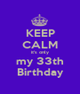 KEEP CALM it's only my 33th Birthday - Personalised Poster A1 size