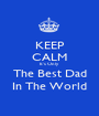 KEEP CALM It's Only  The Best Dad In The World - Personalised Poster A1 size