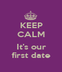 KEEP CALM  It's our first date - Personalised Poster A1 size