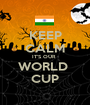 KEEP CALM IT'S OUR   WORLD  CUP - Personalised Poster A1 size